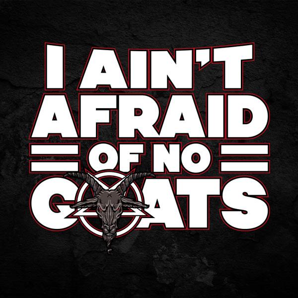 I Aint Afraid Of No Goats